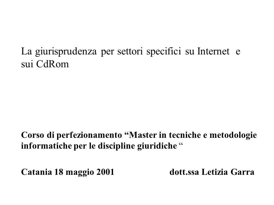 La giurisprudenza per settori specifici su Internet e sui CdRom Corso di perfezionamento Master in tecniche e metodologie informatiche per le discipline giuridiche Catania 18 maggio 2001 dott.ssa Letizia Garra