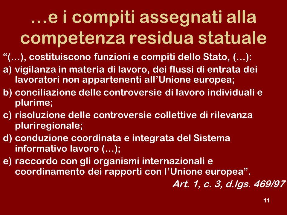 11 …e i compiti assegnati alla competenza residua statuale (…), costituiscono funzioni e compiti dello Stato, (…): a)vigilanza in materia di lavoro, dei flussi di entrata dei lavoratori non appartenenti allUnione europea; b)conciliazione delle controversie di lavoro individuali e plurime; c)risoluzione delle controversie collettive di rilevanza pluriregionale; d)conduzione coordinata e integrata del Sistema informativo lavoro (…); e)raccordo con gli organismi internazionali e coordinamento dei rapporti con lUnione europea.