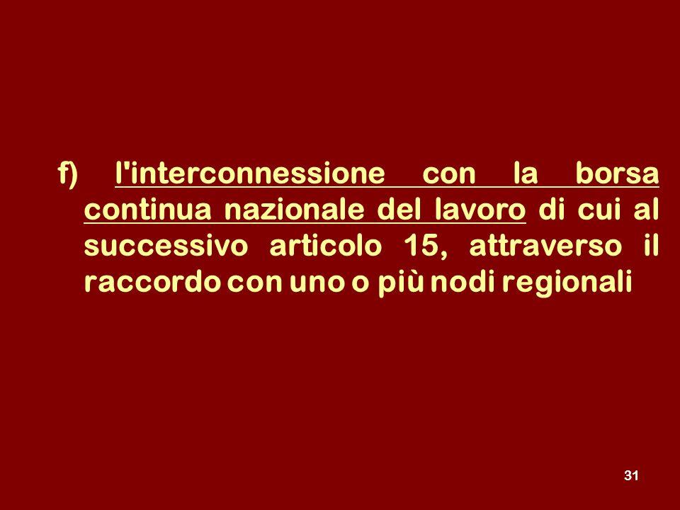 31 f) l interconnessione con la borsa continua nazionale del lavoro di cui al successivo articolo 15, attraverso il raccordo con uno o più nodi regionali