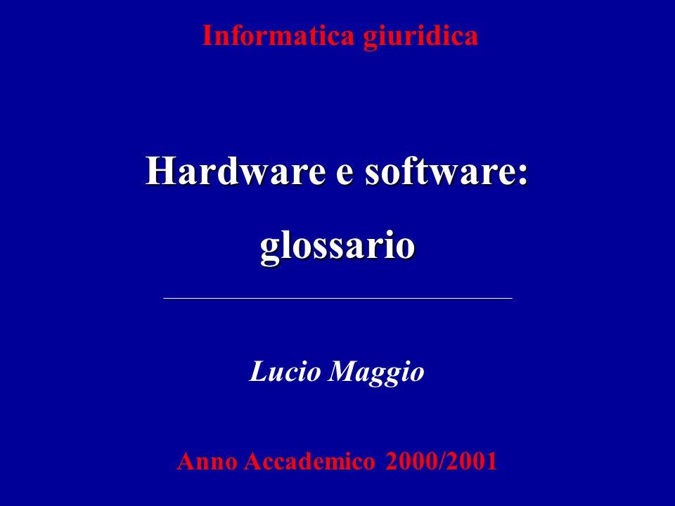 Informatica giuridica Hardware e software: glossario Lucio Maggio Anno Accademico 2000/2001