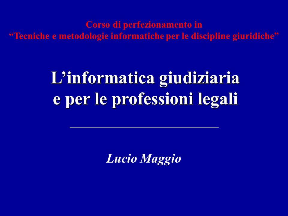 Linformatica giudiziaria e per le professioni legali Lucio Maggio Corso di perfezionamento in Tecniche e metodologie informatiche per le discipline gi