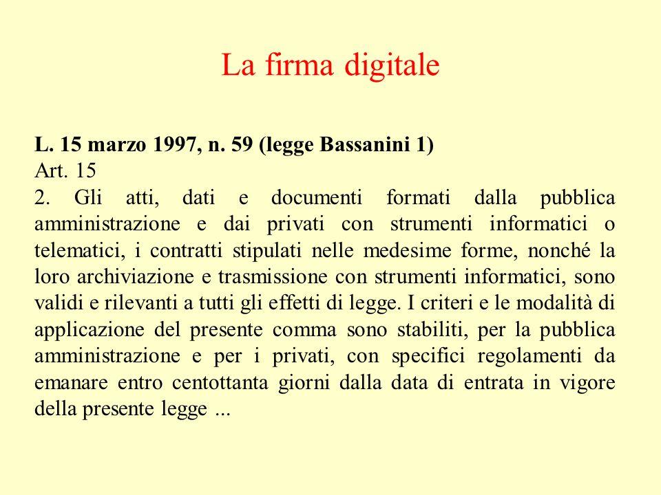 La firma digitale L. 15 marzo 1997, n. 59 (legge Bassanini 1) Art. 15 2. Gli atti, dati e documenti formati dalla pubblica amministrazione e dai priva