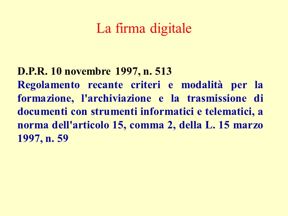La firma digitale D.P.R. 10 novembre 1997, n. 513 Regolamento recante criteri e modalità per la formazione, l'archiviazione e la trasmissione di docum