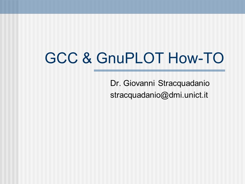 GCC & GnuPLOT How-TO Dr. Giovanni Stracquadanio stracquadanio@dmi.unict.it