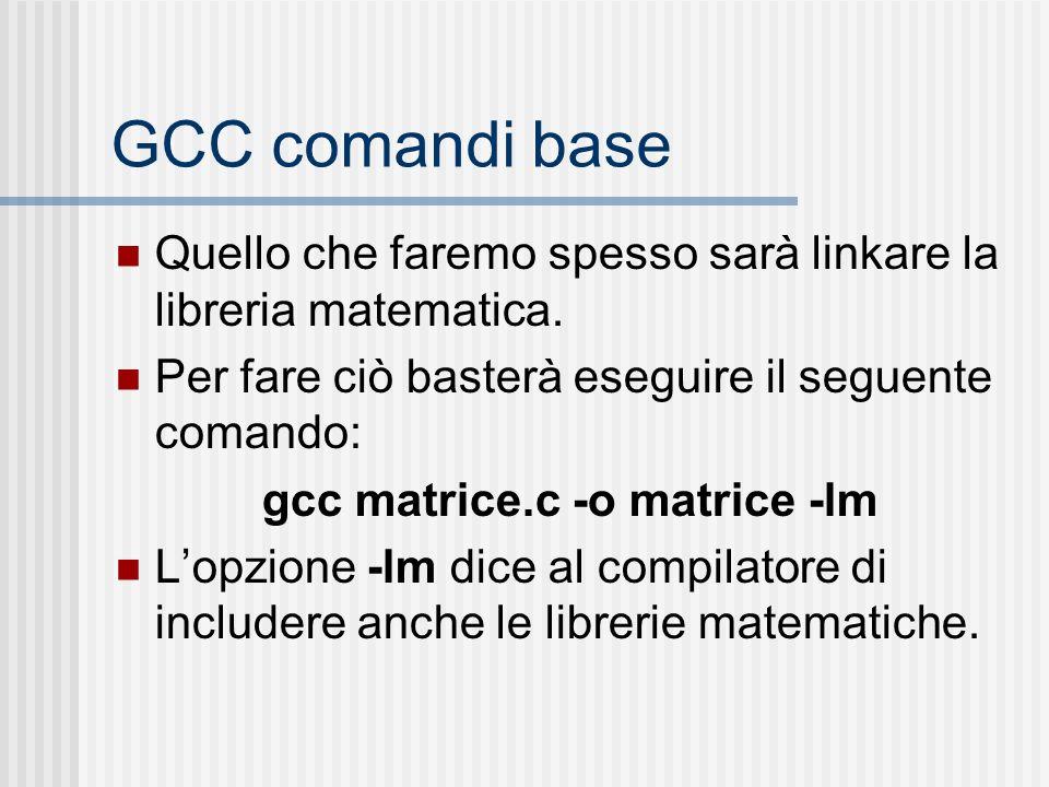 GCC comandi base Quello che faremo spesso sarà linkare la libreria matematica. Per fare ciò basterà eseguire il seguente comando: gcc matrice.c -o mat