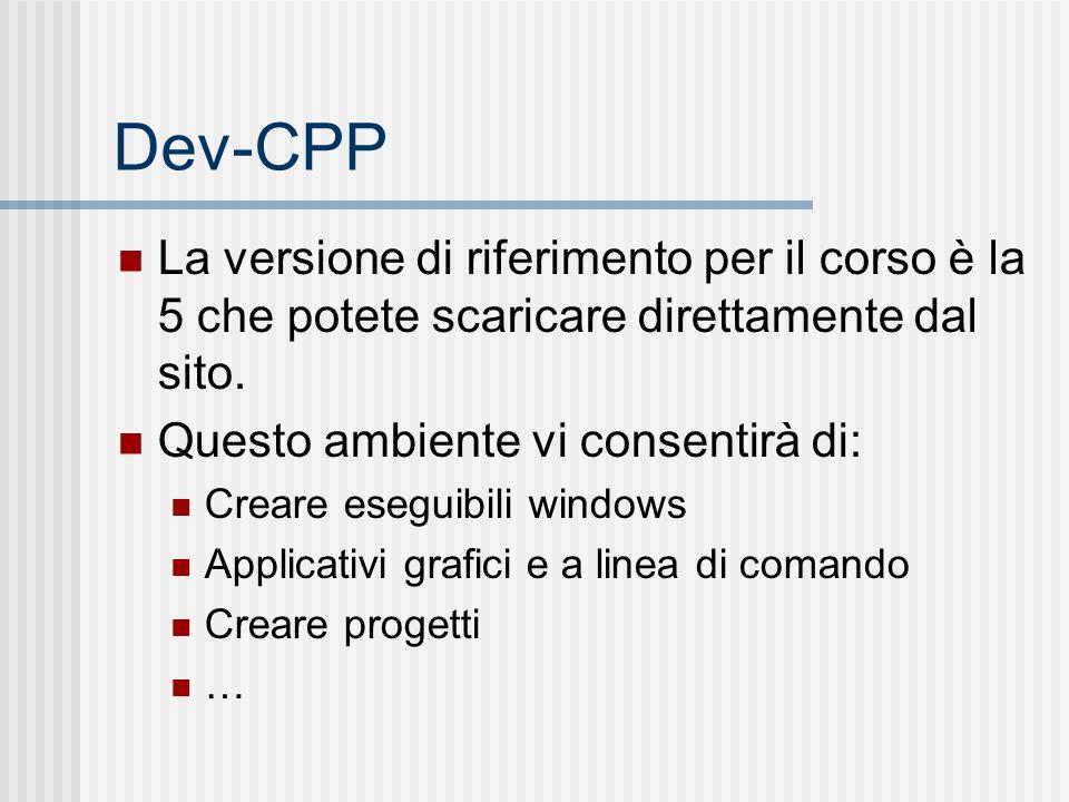 Dev-CPP La versione di riferimento per il corso è la 5 che potete scaricare direttamente dal sito. Questo ambiente vi consentirà di: Creare eseguibili