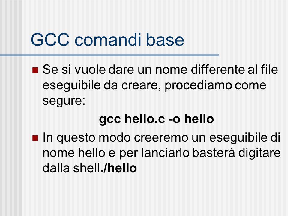 GCC comandi base Se si vuole dare un nome differente al file eseguibile da creare, procediamo come segure: gcc hello.c -o hello In questo modo creerem
