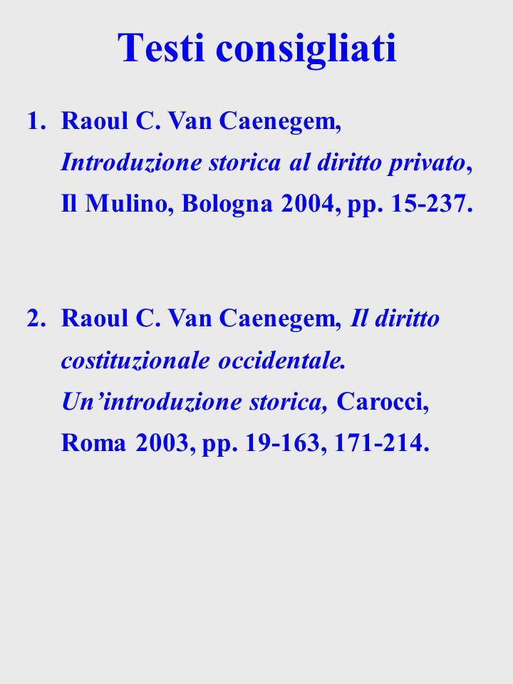 Testi consigliati 1.Raoul C. Van Caenegem, Introduzione storica al diritto privato, Il Mulino, Bologna 2004, pp. 15-237. 2.Raoul C. Van Caenegem, Il d