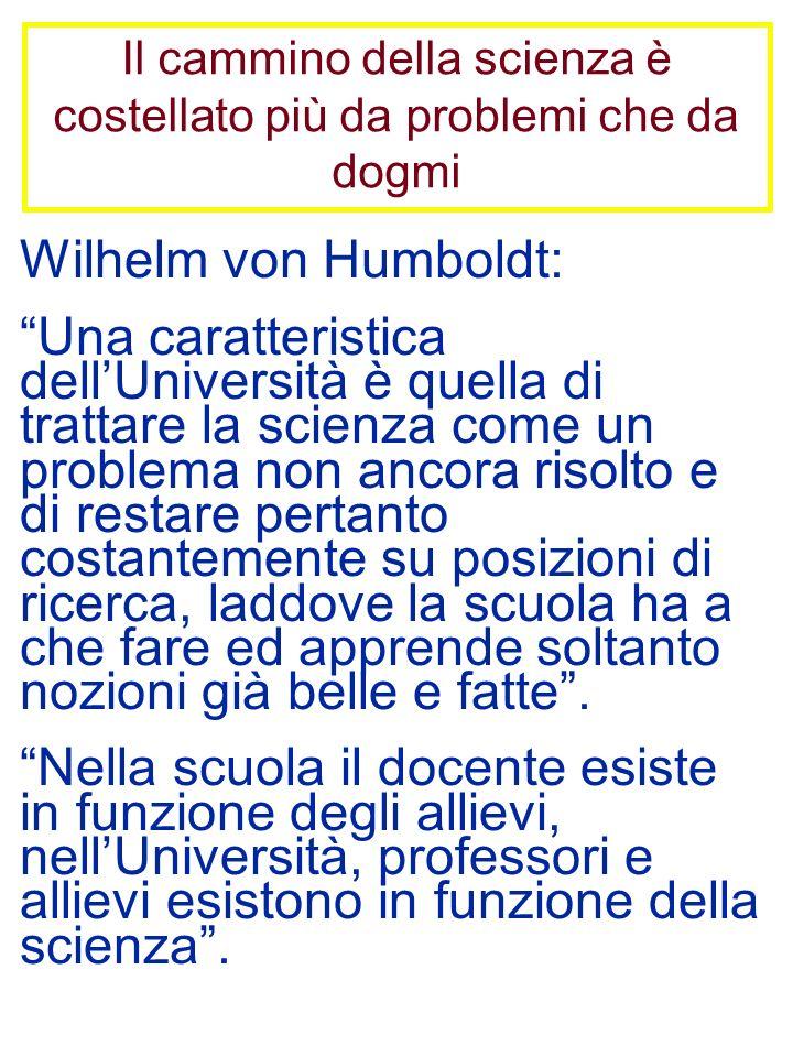 Il cammino della scienza è costellato più da problemi che da dogmi Wilhelm von Humboldt: Una caratteristica dellUniversità è quella di trattare la sci
