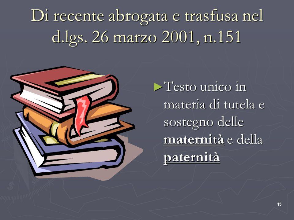 15 Di recente abrogata e trasfusa nel d.lgs. 26 marzo 2001, n.151 Testo unico in materia di tutela e sostegno delle maternità e della paternità