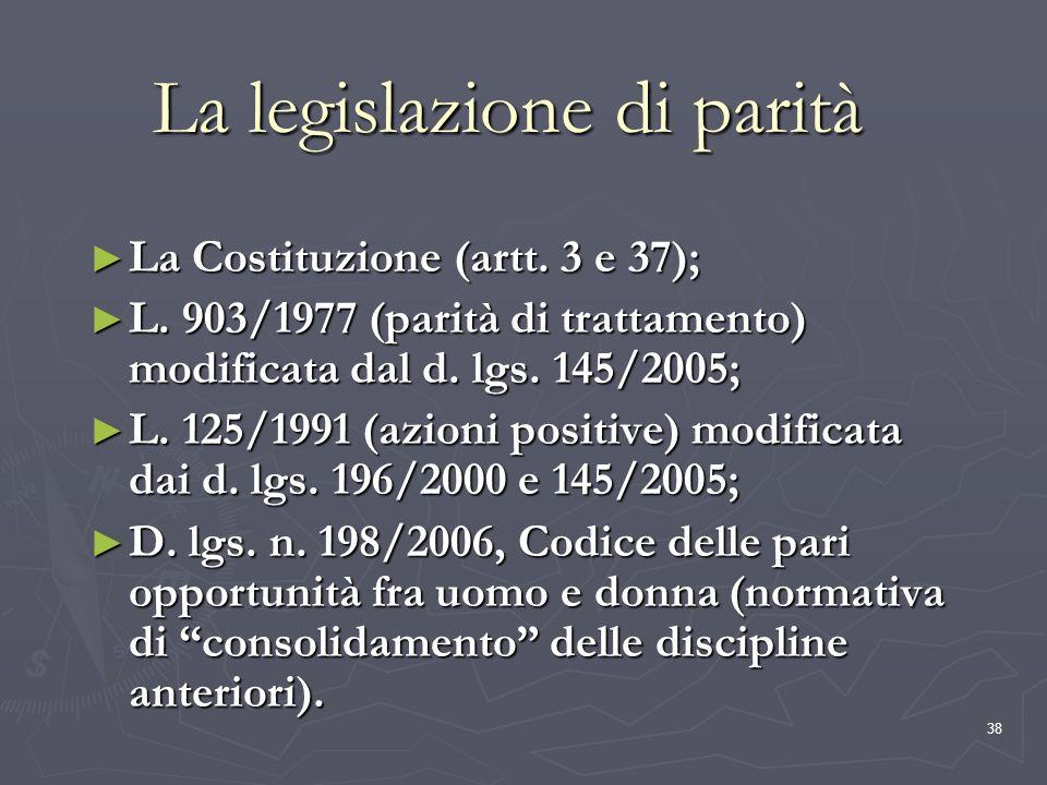 38 La legislazione di parità La Costituzione (artt. 3 e 37); La Costituzione (artt. 3 e 37); L. 903/1977 (parità di trattamento) modificata dal d. lgs