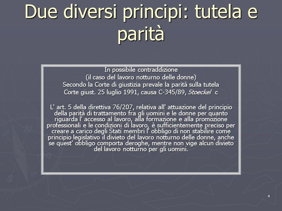 4 Due diversi principi: tutela e parità In possibile contraddizione (il caso del lavoro notturno delle donne) Secondo la Corte di giustizia prevale la