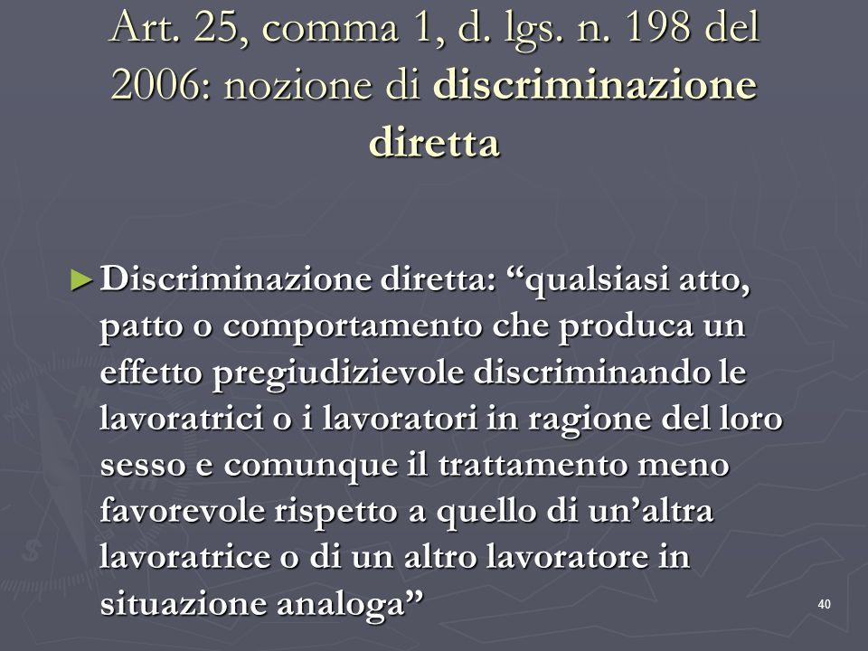 40 Art. 25, comma 1, d. lgs. n. 198 del 2006: nozione di discriminazione diretta Discriminazione diretta: qualsiasi atto, patto o comportamento che pr