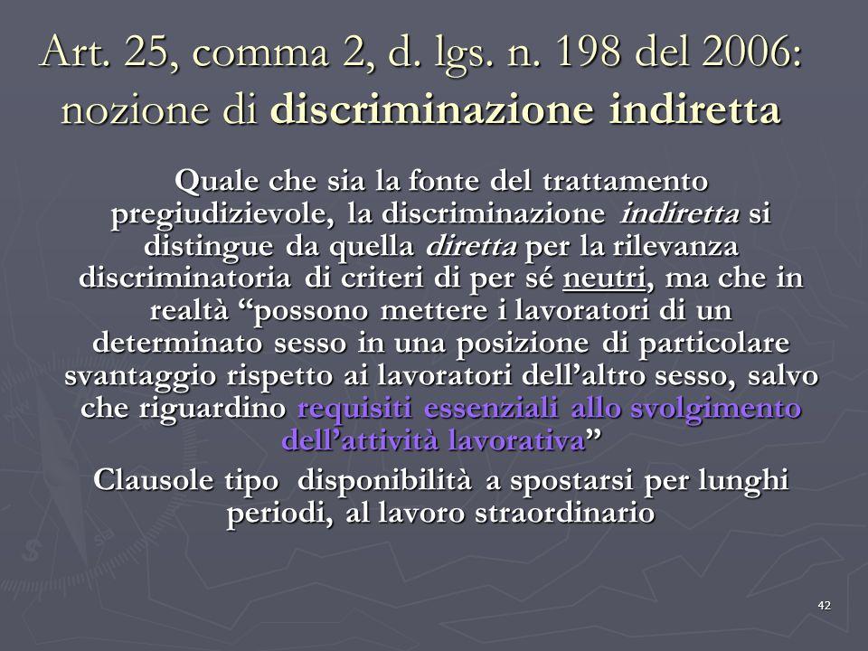 42 Art. 25, comma 2, d. lgs. n. 198 del 2006: nozione di discriminazione indiretta Quale che sia la fonte del trattamento pregiudizievole, la discrimi