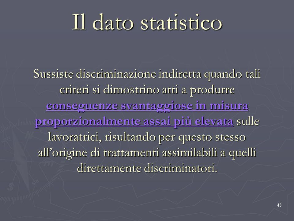 43 Il dato statistico Sussiste discriminazione indiretta quando tali criteri si dimostrino atti a produrre conseguenze svantaggiose in misura proporzi