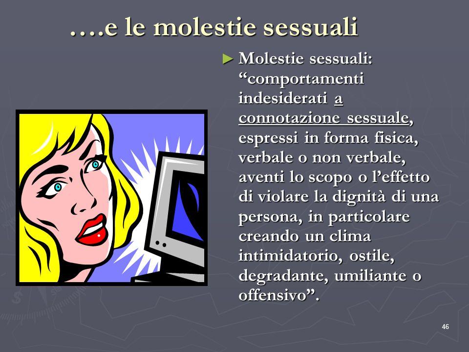 46 ….e le molestie sessuali Molestie sessuali: comportamenti indesiderati a connotazione sessuale, espressi in forma fisica, verbale o non verbale, av