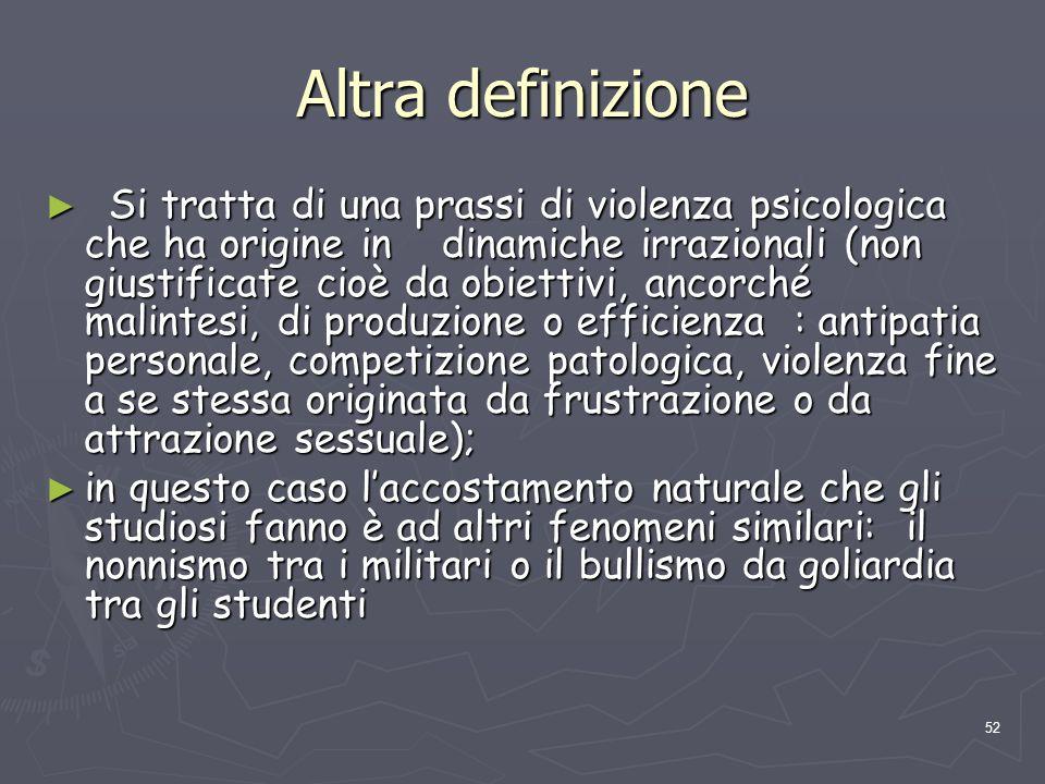 52 Altra definizione Si tratta di una prassi di violenza psicologica che ha origine in dinamiche irrazionali (non giustificate cioè da obiettivi, anco