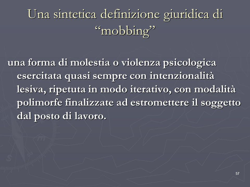 57 Una sintetica definizione giuridica di mobbing una forma di molestia o violenza psicologica esercitata quasi sempre con intenzionalità lesiva, ripe