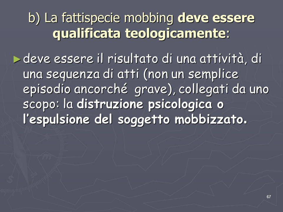 67 b) La fattispecie mobbing deve essere qualificata teologicamente: deve essere il risultato di una attività, di una sequenza di atti (non un semplic