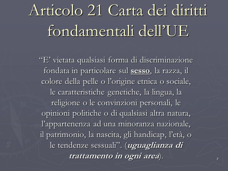 8 Articolo 23 Carta dei diritti fondamentali dellUnione Europea La parità tra uomini e donne deve essere assicurata in tutti i campi, compreso in materia di occupazione, di lavoro e di retribuzione (parità di trattamento).