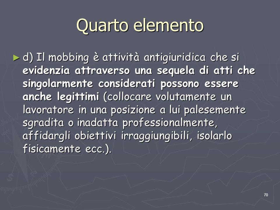 70 Quarto elemento d) Il mobbing è attività antigiuridica che si evidenzia attraverso una sequela di atti che singolarmente considerati possono essere