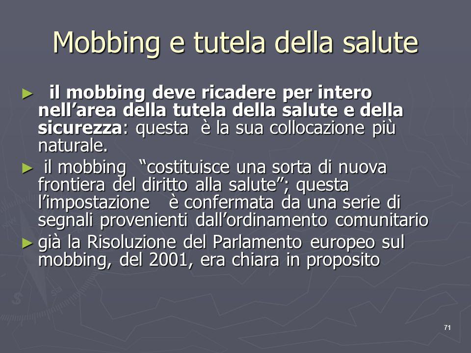 71 Mobbing e tutela della salute il mobbing deve ricadere per intero nellarea della tutela della salute e della sicurezza: questa è la sua collocazion
