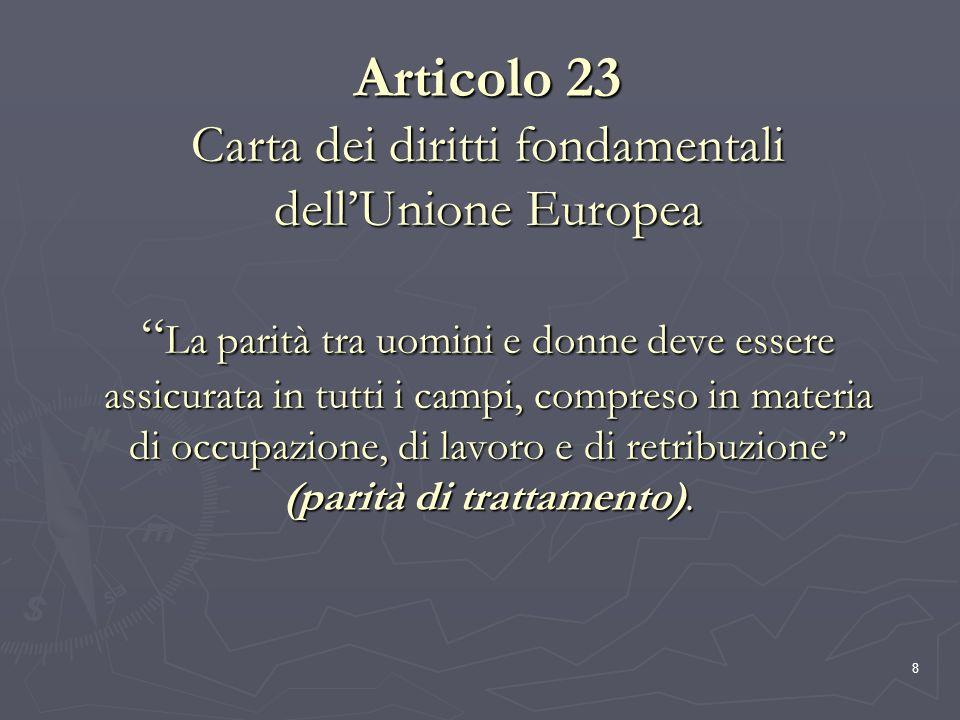8 Articolo 23 Carta dei diritti fondamentali dellUnione Europea La parità tra uomini e donne deve essere assicurata in tutti i campi, compreso in mate