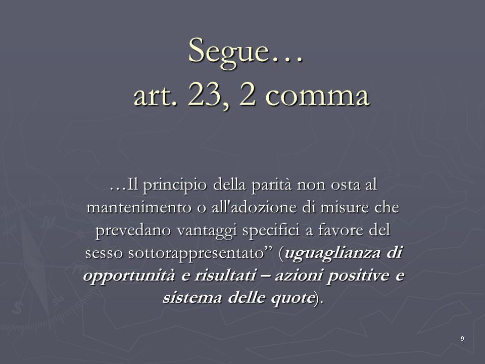 9 Segue… art. 23, 2 comma …Il principio della parità non osta al mantenimento o all'adozione di misure che prevedano vantaggi specifici a favore del s