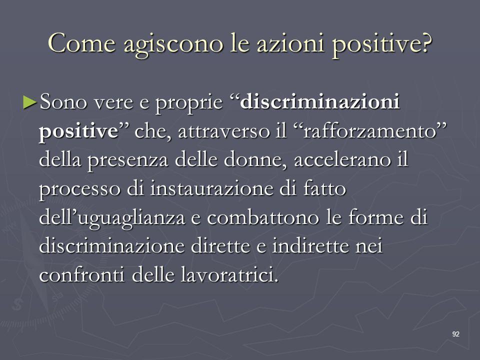 92 Come agiscono le azioni positive? Sono vere e proprie discriminazioni positive che, attraverso il rafforzamento della presenza delle donne, acceler
