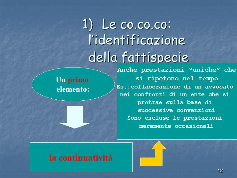 12 1)Le co.co.co: lidentificazione della fattispecie Un primo elemento: la continuatività Anche prestazioni uniche che si ripetono nel tempo Es.:colla