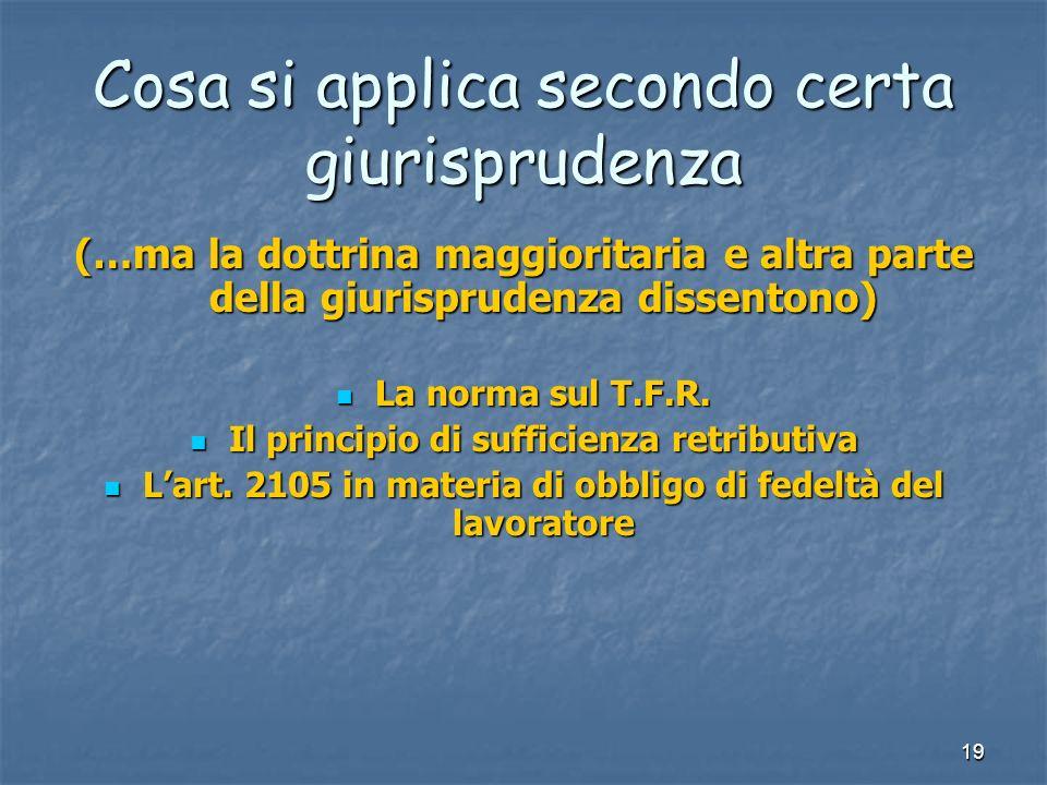 19 Cosa si applica secondo certa giurisprudenza (…ma la dottrina maggioritaria e altra parte della giurisprudenza dissentono) La norma sul T.F.R.
