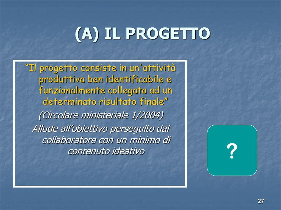 27 (A) IL PROGETTO (A) IL PROGETTO Il progetto consiste in un attività produttiva ben identificabile e funzionalmente collegata ad un determinato risultato finale (Circolare ministeriale 1/2004) Allude allobiettivo perseguito dal collaboratore con un minimo di contenuto ideativo