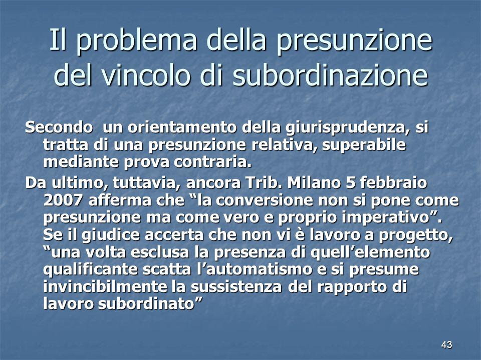 43 Il problema della presunzione del vincolo di subordinazione Secondo un orientamento della giurisprudenza, si tratta di una presunzione relativa, superabile mediante prova contraria.