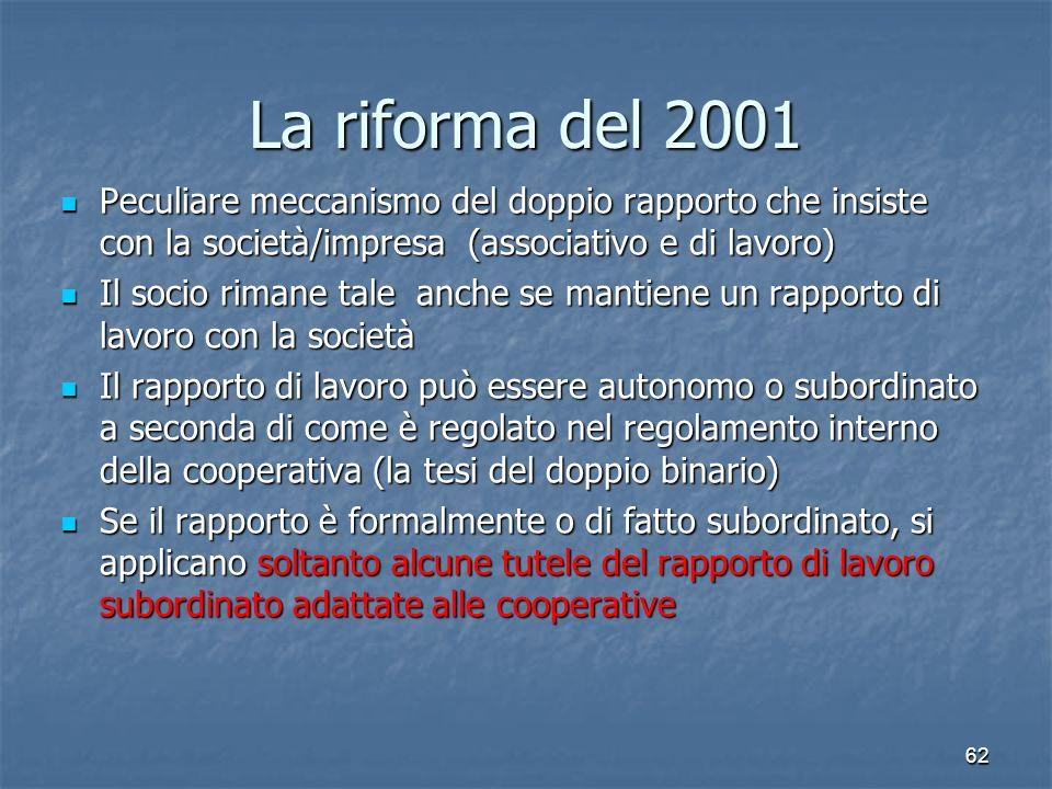 62 La riforma del 2001 Peculiare meccanismo del doppio rapporto che insiste con la società/impresa (associativo e di lavoro) Peculiare meccanismo del