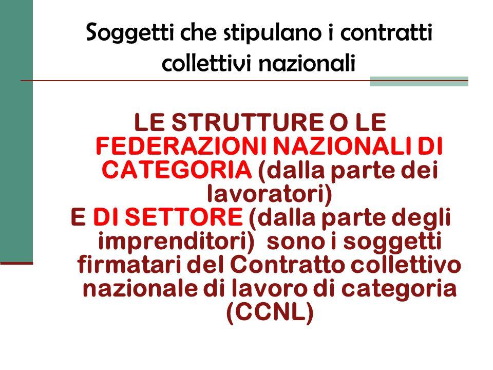 Soggetti che stipulano i contratti collettivi nazionali LE STRUTTURE O LE FEDERAZIONI NAZIONALI DI CATEGORIA (dalla parte dei lavoratori) E DI SETTORE