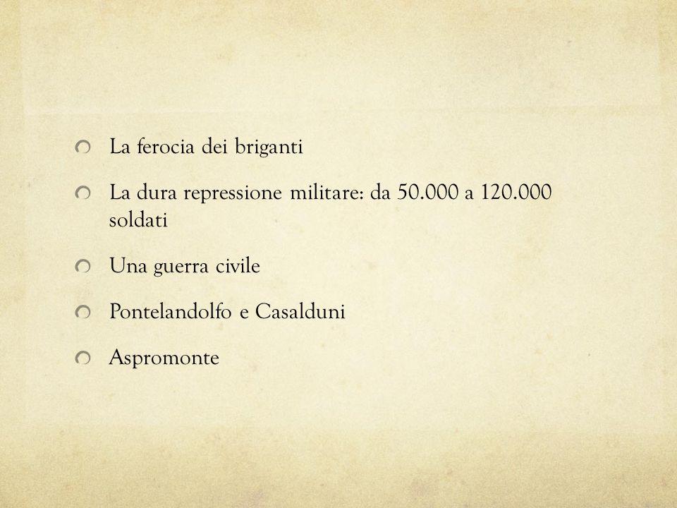 La ferocia dei briganti La dura repressione militare: da 50.000 a 120.000 soldati Una guerra civile Pontelandolfo e Casalduni Aspromonte