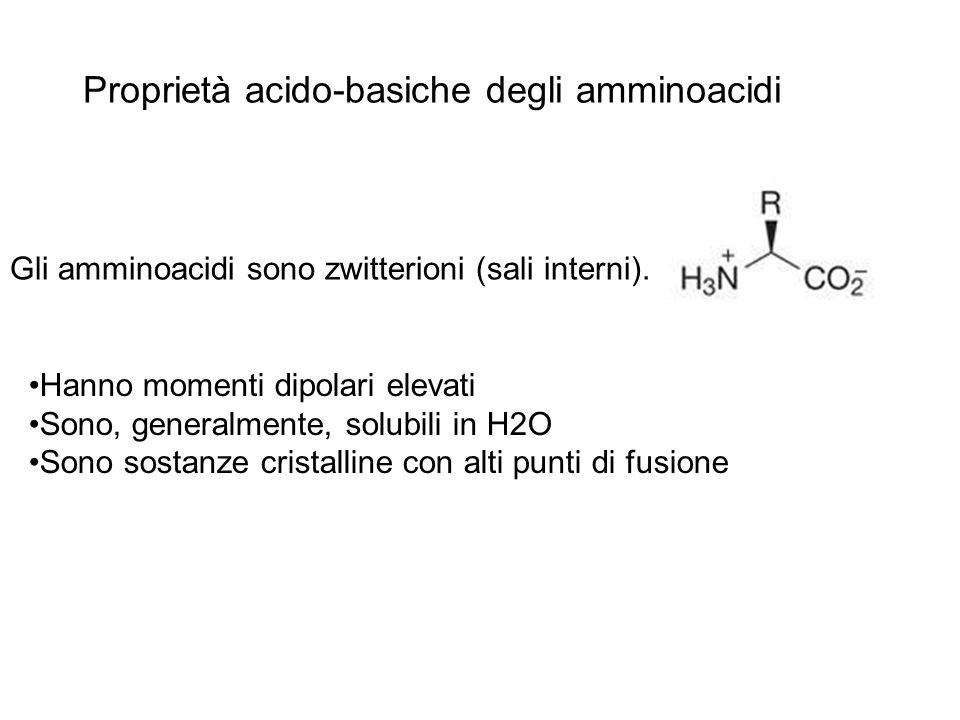 Proprietà acido-basiche degli amminoacidi Gli amminoacidi sono zwitterioni (sali interni). Hanno momenti dipolari elevati Sono, generalmente, solubili