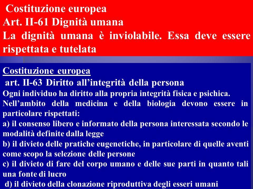 Costituzione europea art. II-63 Diritto allintegrità della persona Ogni individuo ha diritto alla propria integrità fisica e psichica. Nellambito dell