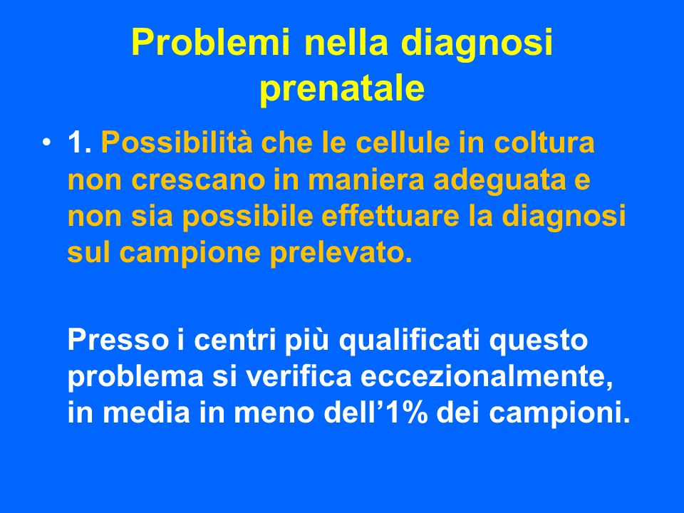 Problemi nella diagnosi prenatale 1. Possibilità che le cellule in coltura non crescano in maniera adeguata e non sia possibile effettuare la diagnosi