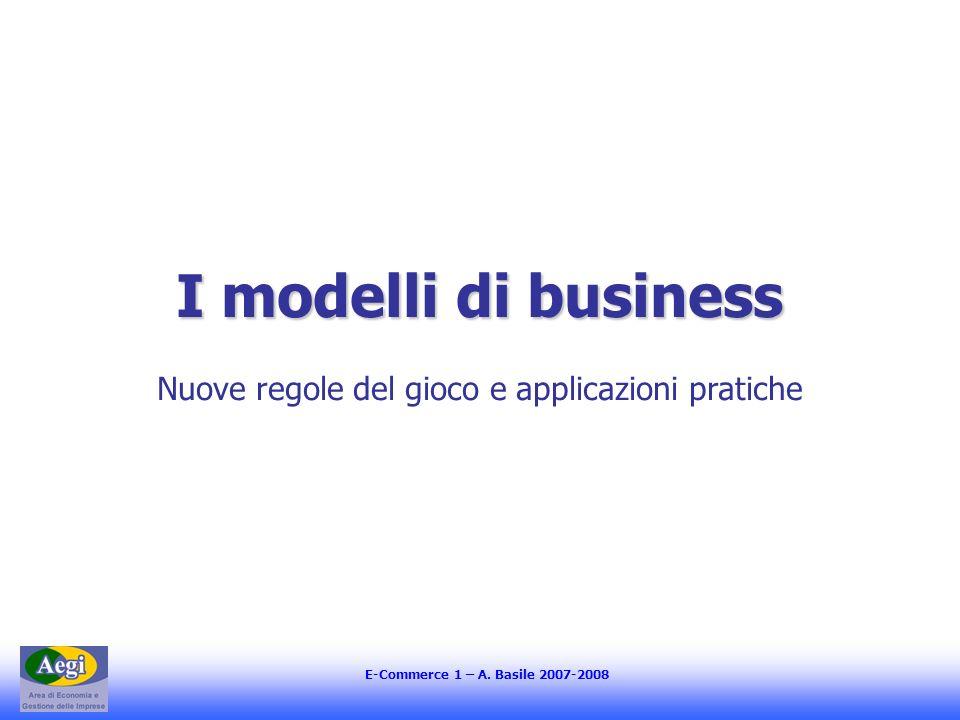 E-Commerce 1 – A. Basile 2007-2008 I modelli di business Nuove regole del gioco e applicazioni pratiche