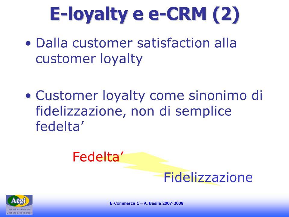 E-Commerce 1 – A. Basile 2007-2008 E-loyalty e e-CRM (2) Dalla customer satisfaction alla customer loyalty Customer loyalty come sinonimo di fidelizza