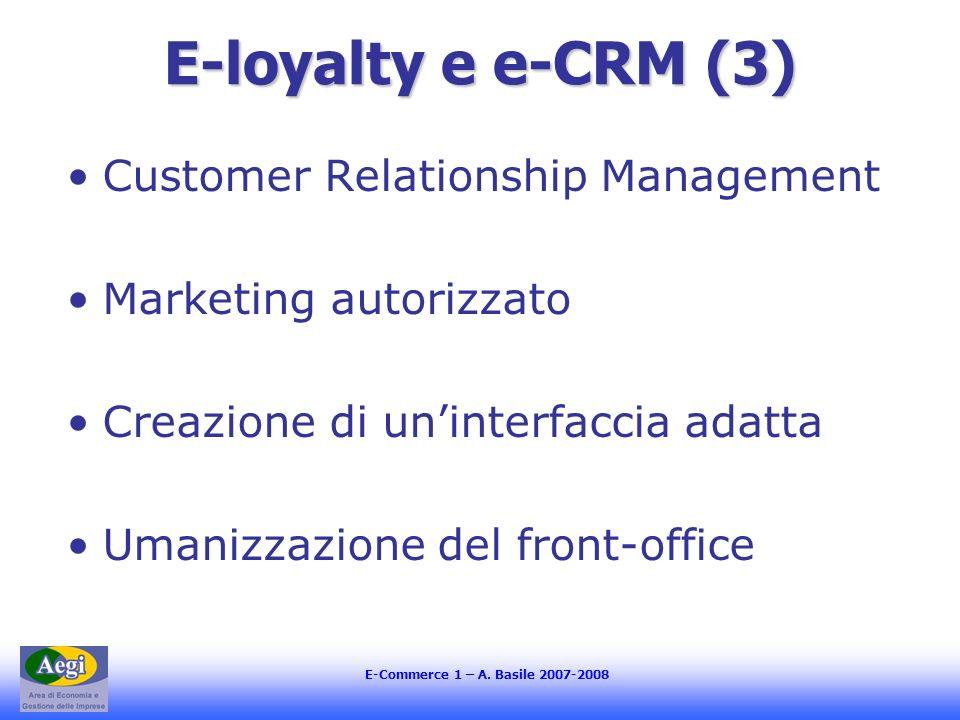 E-Commerce 1 – A. Basile 2007-2008 E-loyalty e e-CRM (3) Customer Relationship Management Marketing autorizzato Creazione di uninterfaccia adatta Uman
