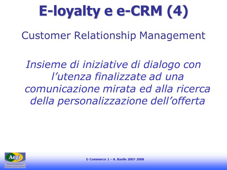 E-Commerce 1 – A. Basile 2007-2008 E-loyalty e e-CRM (4) Customer Relationship Management Insieme di iniziative di dialogo con lutenza finalizzate ad