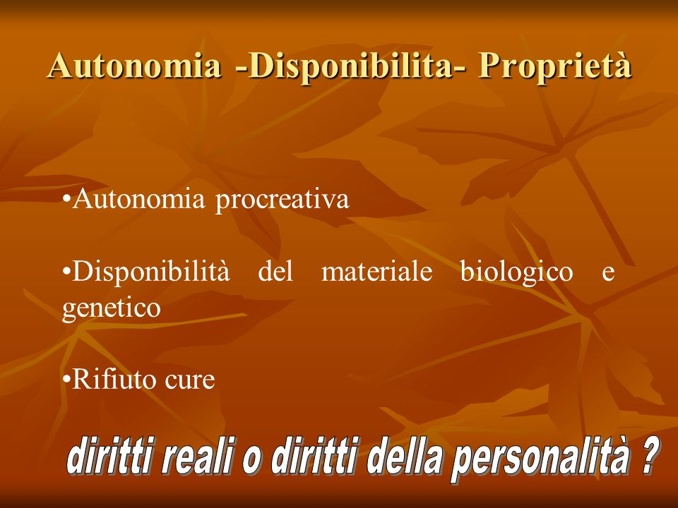 Autonomia -Disponibilita- Proprietà Autonomia procreativa Disponibilità del materiale biologico e genetico Rifiuto cure