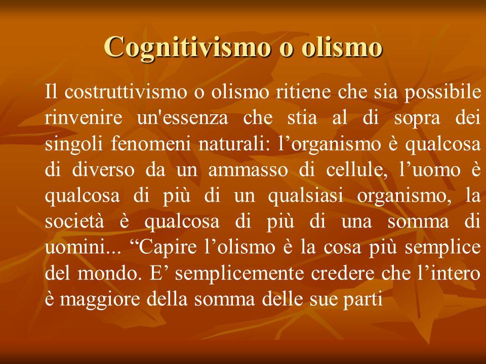 Cognitivismo o olismo Il costruttivismo o olismo ritiene che sia possibile rinvenire un essenza che stia al di sopra dei singoli fenomeni naturali: lorganismo è qualcosa di diverso da un ammasso di cellule, luomo è qualcosa di più di un qualsiasi organismo, la società è qualcosa di più di una somma di uomini...