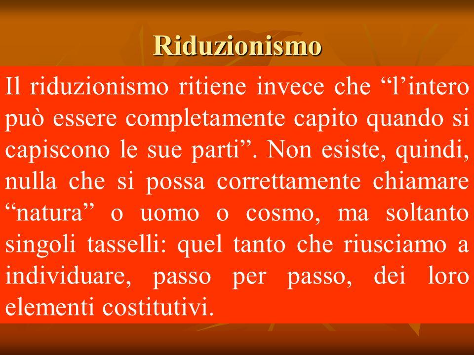 Riduzionismo Il riduzionismo ritiene invece che lintero può essere completamente capito quando si capiscono le sue parti.