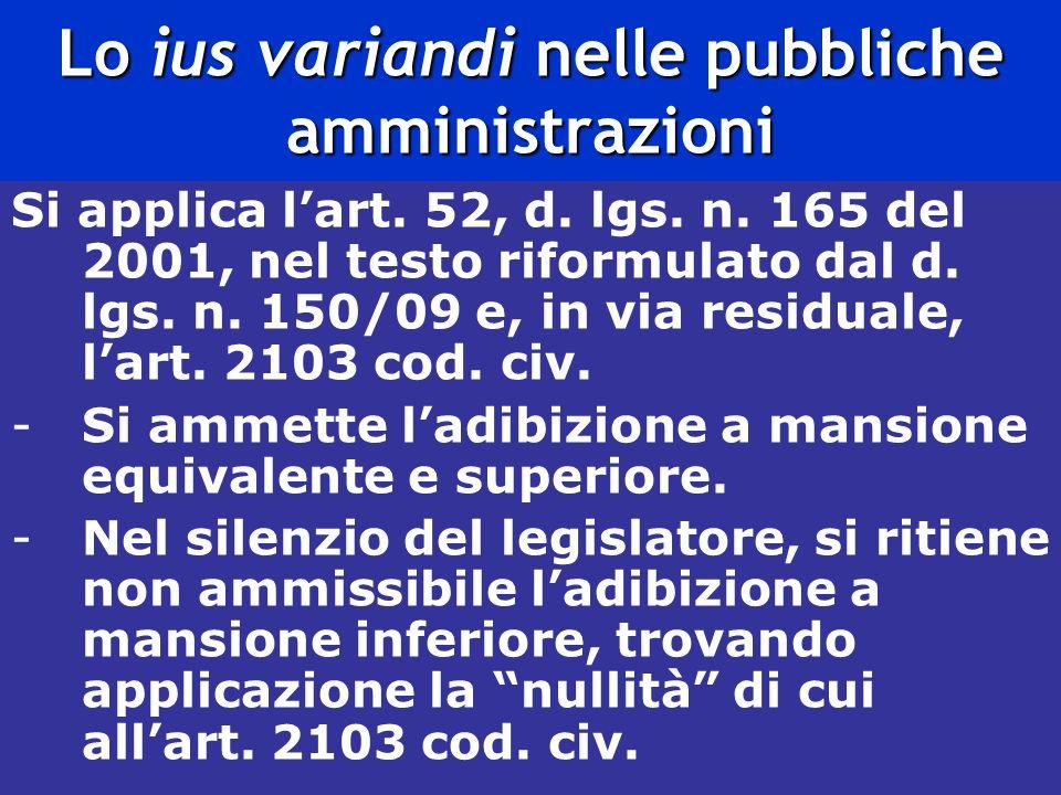 Lo ius variandi nelle pubbliche amministrazioni Si applica lart. 52, d. lgs. n. 165 del 2001, nel testo riformulato dal d. lgs. n. 150/09 e, in via re