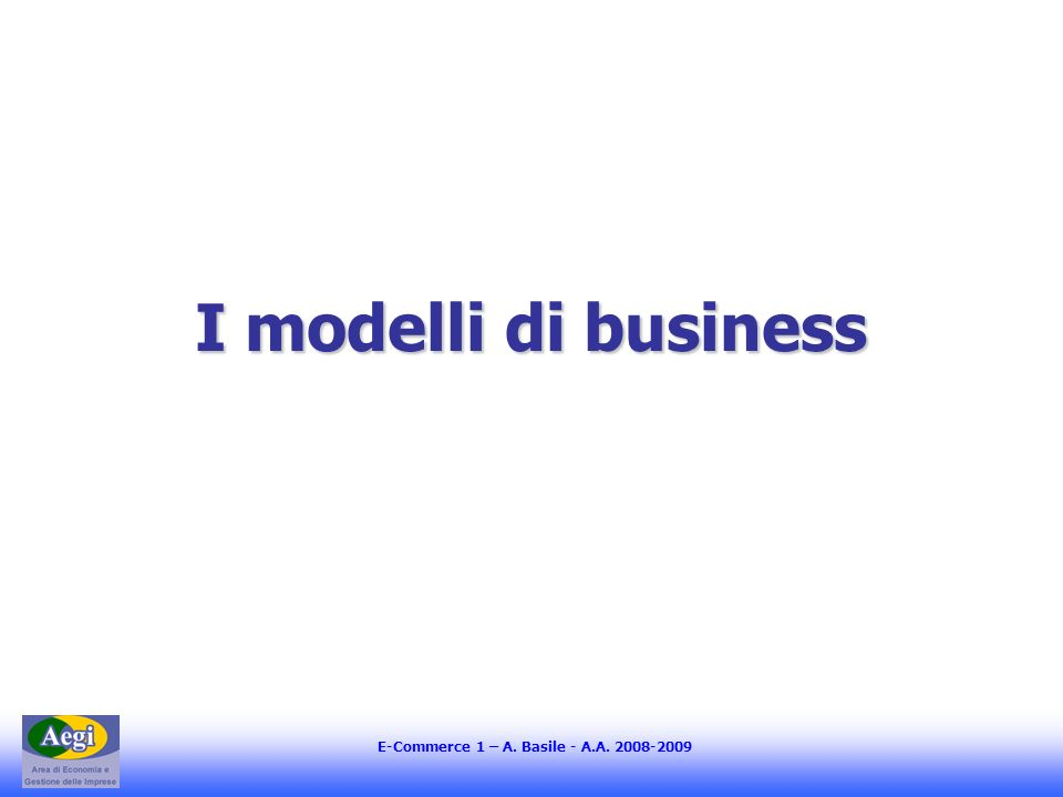 E-Commerce 1 – A. Basile - A.A. 2008-2009 I modelli di business
