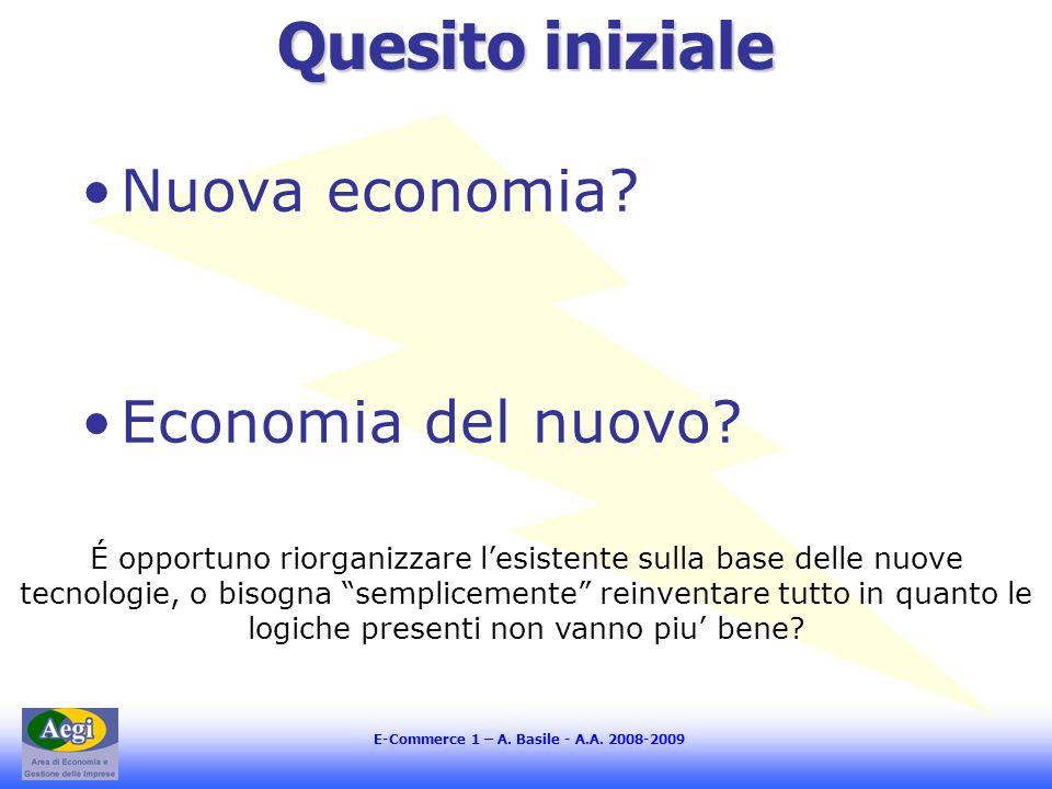 E-Commerce 1 – A. Basile - A.A. 2008-2009 Quesito iniziale Nuova economia? Economia del nuovo? É opportuno riorganizzare lesistente sulla base delle n