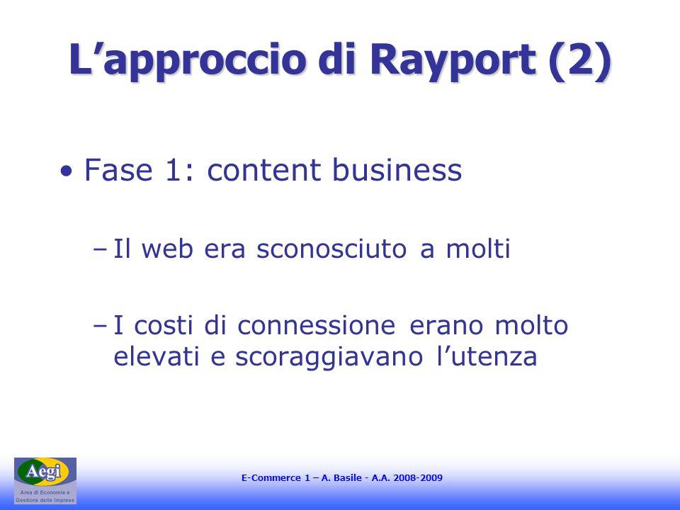 E-Commerce 1 – A. Basile - A.A. 2008-2009 Lapproccio di Rayport (2) Fase 1: content business –Il web era sconosciuto a molti –I costi di connessione e